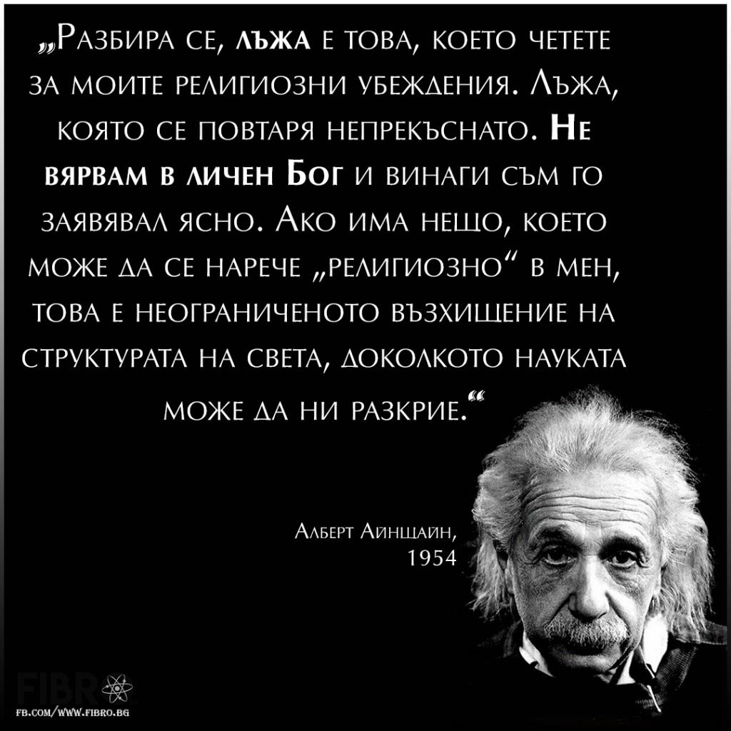 Разбира се, лъжа е това, което четете за моите религиозни убеждения. Лъжа, която се повтаря непрекъснато. Не вярвам в личен Бог и винаги съм го заявявал ясно. Ако има нещо, което може да се нарече религиозно в мен, това е неограниченото възхищение на структурата на света, доколкото науката може да ни разкрие.